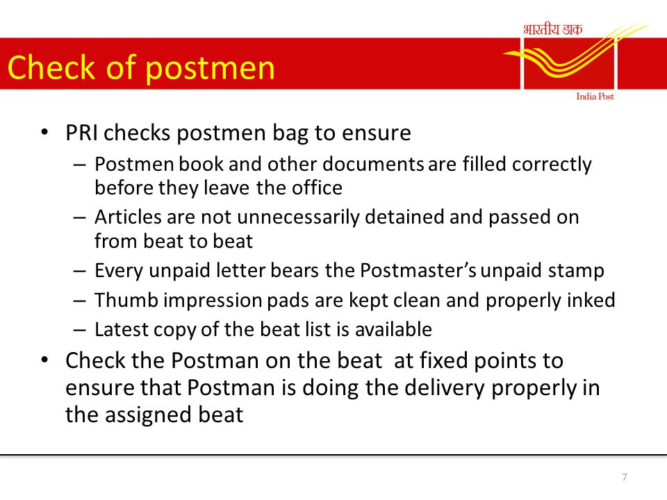 Check of delivery Ensure that articles are delivered as soon as possible by the postmen He should adopt every means to expedite delivery Should follow the delivery staff in the beat to ensure that delivery is prompt Should post test letters to addressee's at or near the end of the beat to ensure that postmen complete the work in time Verify payment of certain number of MOs and submit report to Divisional office 8