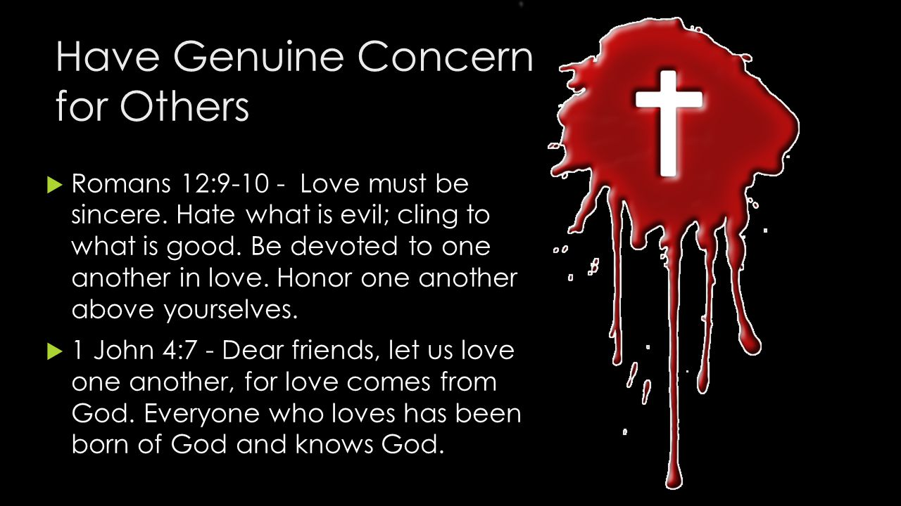 Have Genuine Concern for Others  Romans 12:9-10 - Love must be sincere.