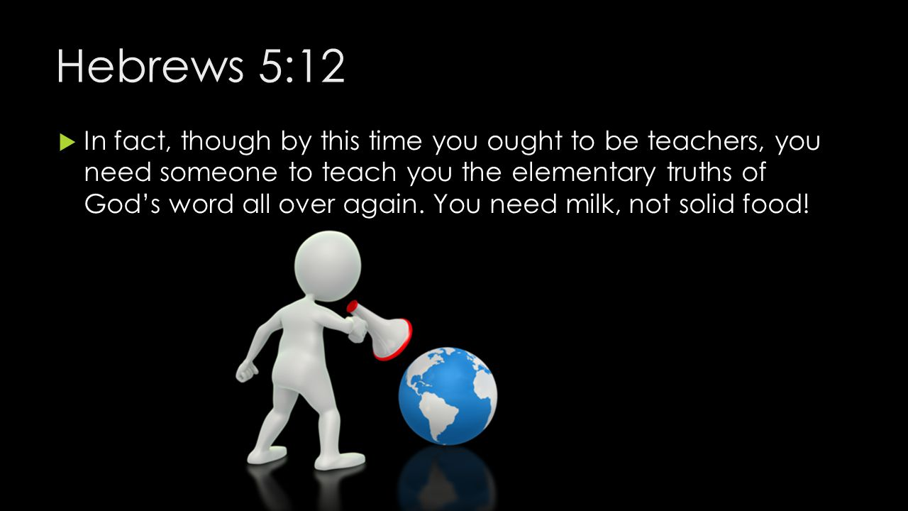 Hebrews 5:12  In fact, though by this time you ought to be teachers, you need someone to teach you the elementary truths of God's word all over again.