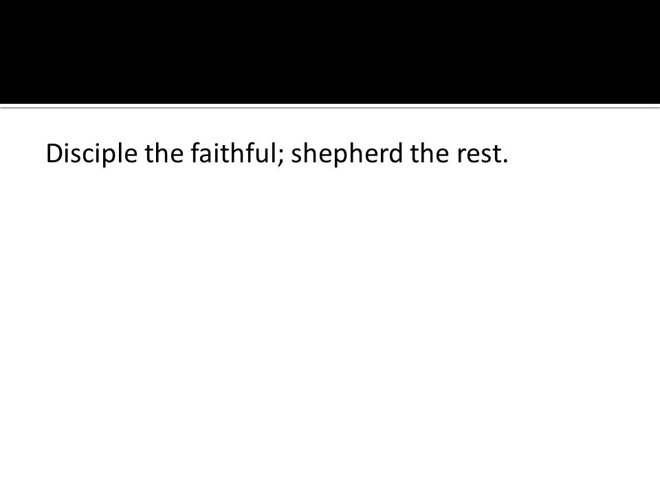 Disciple the faithful; shepherd the rest.