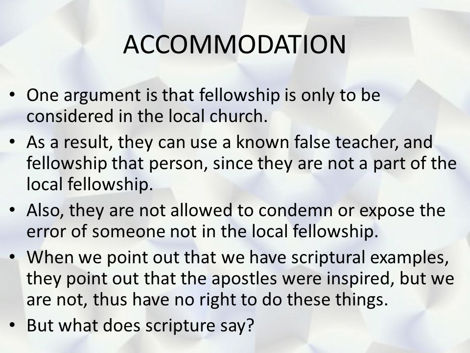 ACCOMMODATION One argument is that fellowship is only to be considered in the local church. As a result, they can use a known false teacher, and fello