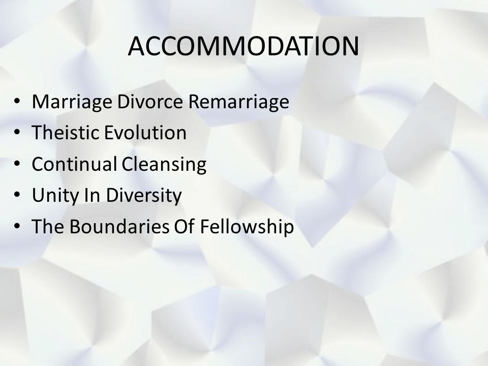 ACCOMMODATION Marriage Divorce Remarriage Theistic Evolution Continual Cleansing Unity In Diversity The Boundaries Of Fellowship