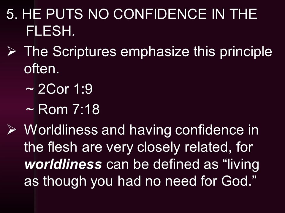 5. HE PUTS NO CONFIDENCE IN THE FLESH.  The Scriptures emphasize this principle often.