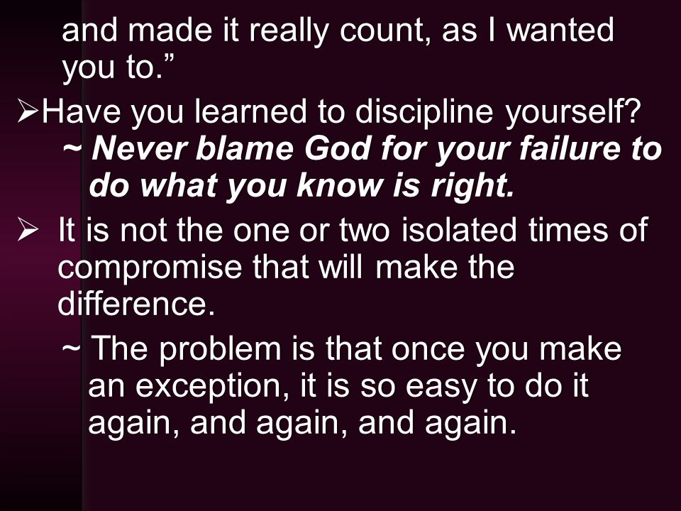 and made it really count, as I wanted you to.  Have you learned to discipline yourself.