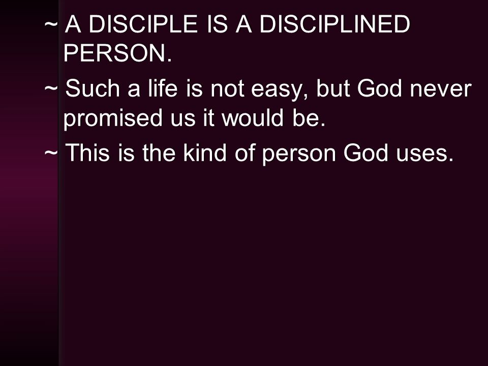 ~ A DISCIPLE IS A DISCIPLINED PERSON.
