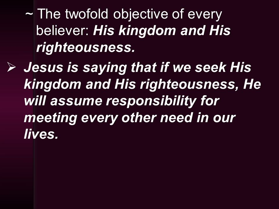~ The twofold objective of every believer: His kingdom and His righteousness.