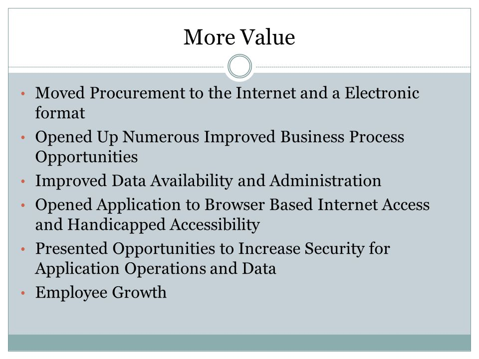 More Value Moved Procurement to the Internet and a Electronic format Opened Up Numerous Improved Business Process Opportunities Improved Data Availability and Administration Opened Application to Browser Based Internet Access and Handicapped Accessibility Presented Opportunities to Increase Security for Application Operations and Data Employee Growth