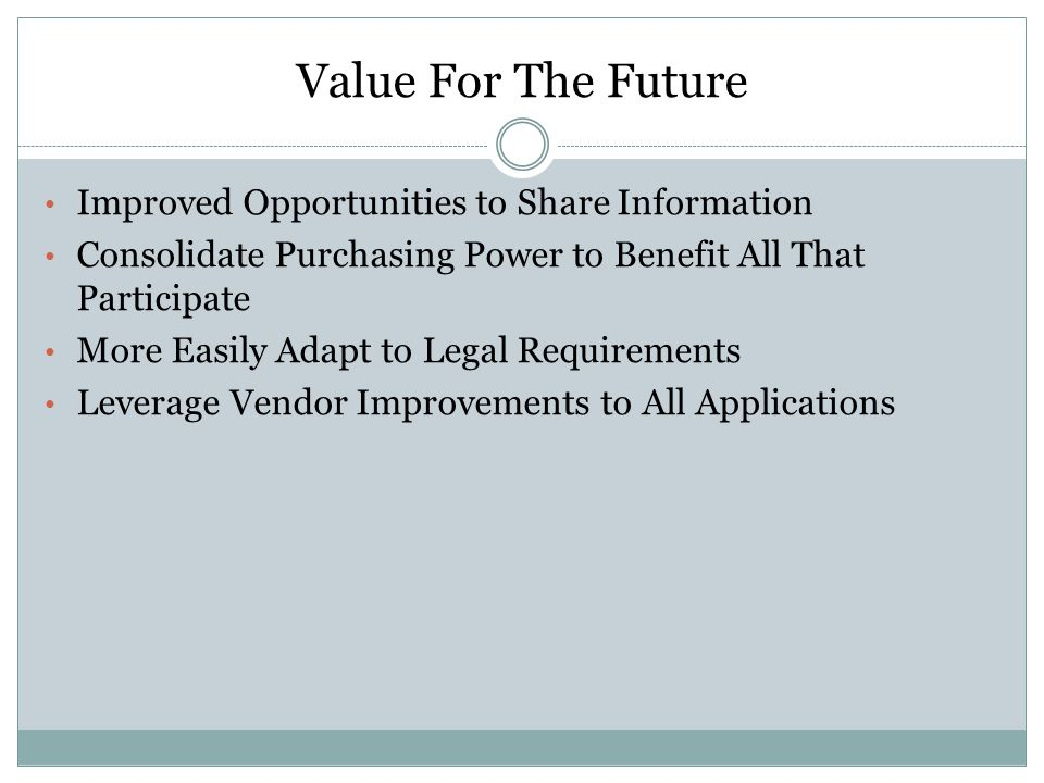 Value For The Future Improved Opportunities to Share Information Consolidate Purchasing Power to Benefit All That Participate More Easily Adapt to Legal Requirements Leverage Vendor Improvements to All Applications