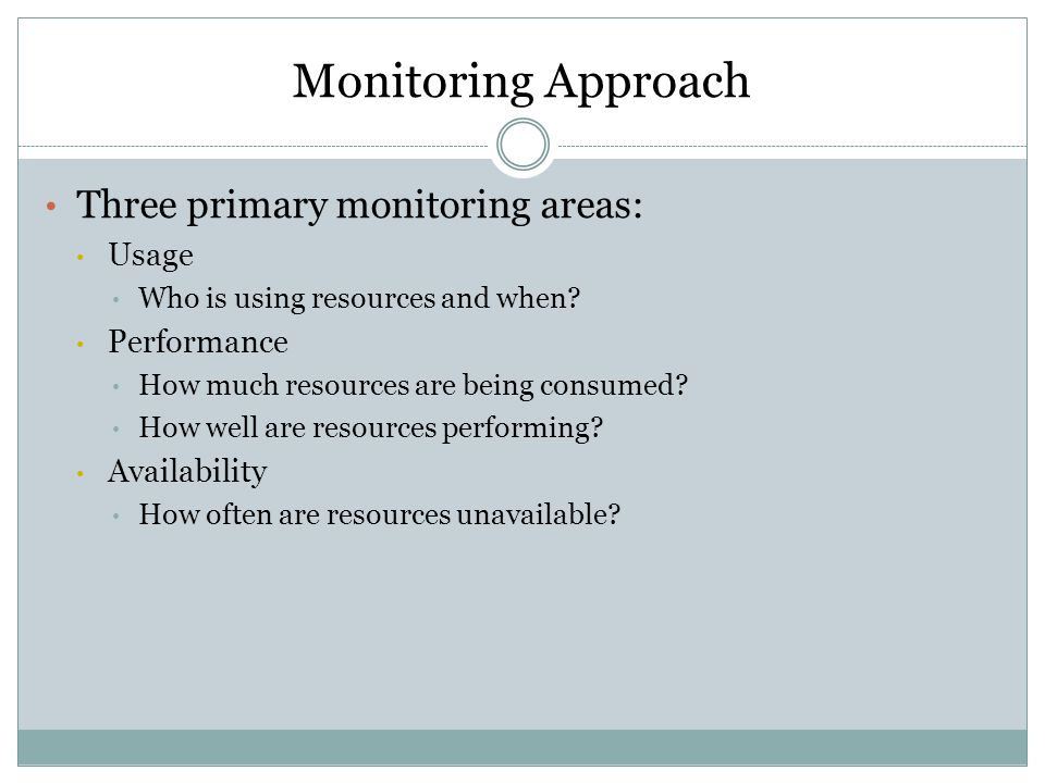 Monitoring Approach Three primary monitoring areas: Usage Who is using resources and when.