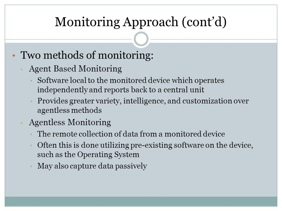 Monitoring Approach (cont'd) Two methods of monitoring: Agent Based Monitoring Software local to the monitored device which operates independently and reports back to a central unit Provides greater variety, intelligence, and customization over agentless methods Agentless Monitoring The remote collection of data from a monitored device Often this is done utilizing pre-existing software on the device, such as the Operating System May also capture data passively
