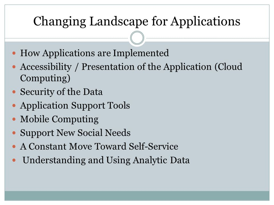 Changing Landscape for Applications How Applications are Implemented Accessibility / Presentation of the Application (Cloud Computing) Security of the Data Application Support Tools Mobile Computing Support New Social Needs A Constant Move Toward Self-Service Understanding and Using Analytic Data