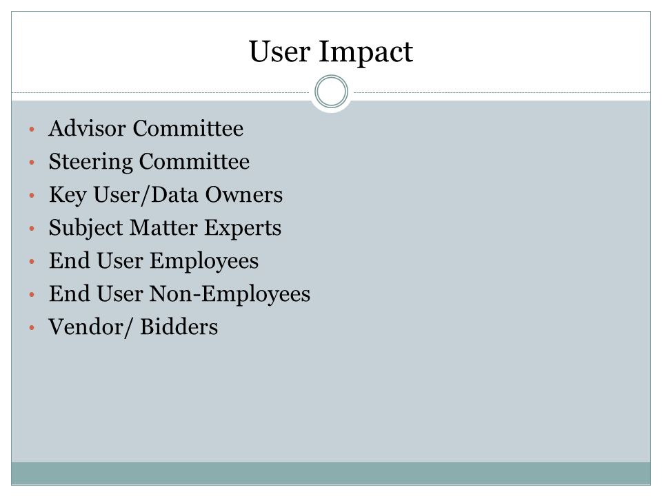 User Impact Advisor Committee Steering Committee Key User/Data Owners Subject Matter Experts End User Employees End User Non-Employees Vendor/ Bidders