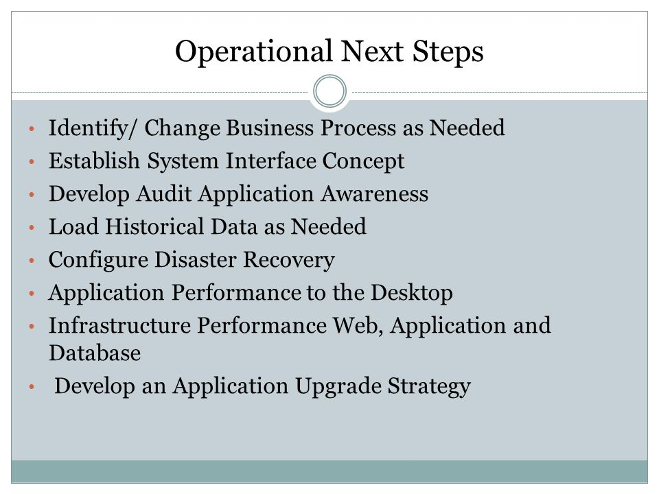 Operational Next Steps Identify/ Change Business Process as Needed Establish System Interface Concept Develop Audit Application Awareness Load Historical Data as Needed Configure Disaster Recovery Application Performance to the Desktop Infrastructure Performance Web, Application and Database Develop an Application Upgrade Strategy