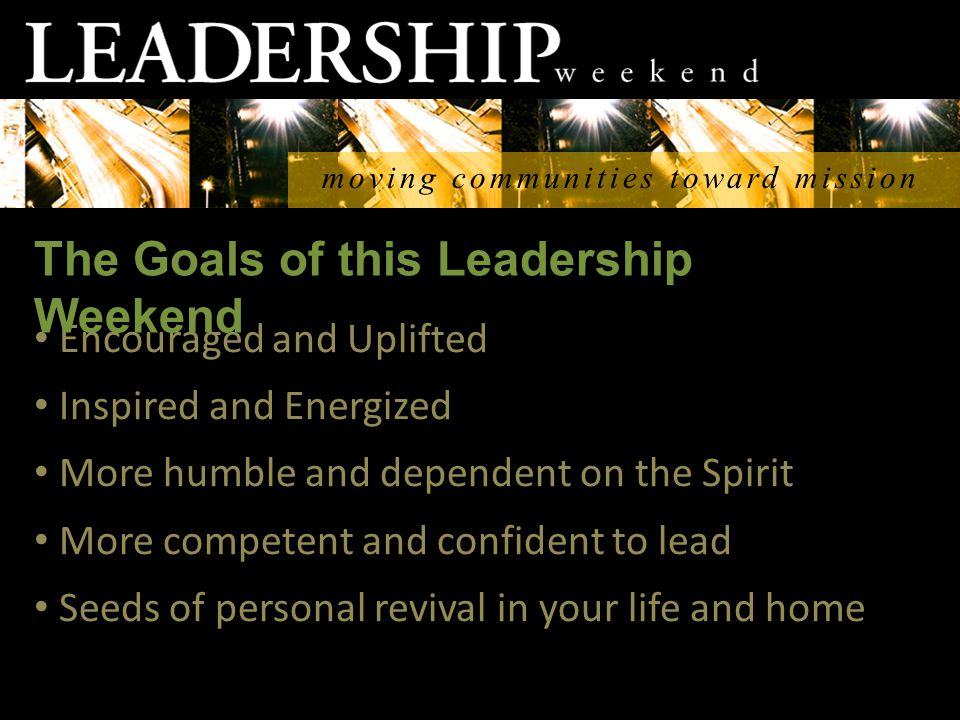 moving communities toward mission Encouraged and Uplifted Inspired and Energized More humble and dependent on the Spirit More competent and confident to lead Seeds of personal revival in your life and home The Goals of this Leadership Weekend