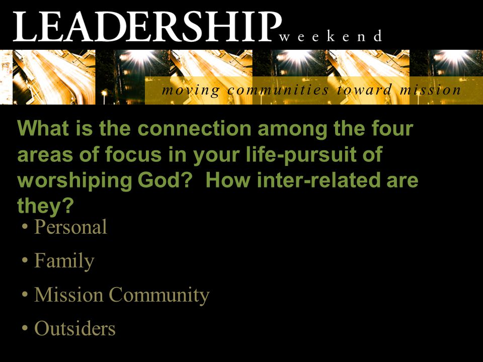 moving communities toward mission Personal Family Mission Community Outsiders What is the connection among the four areas of focus in your life-pursuit of worshiping God.