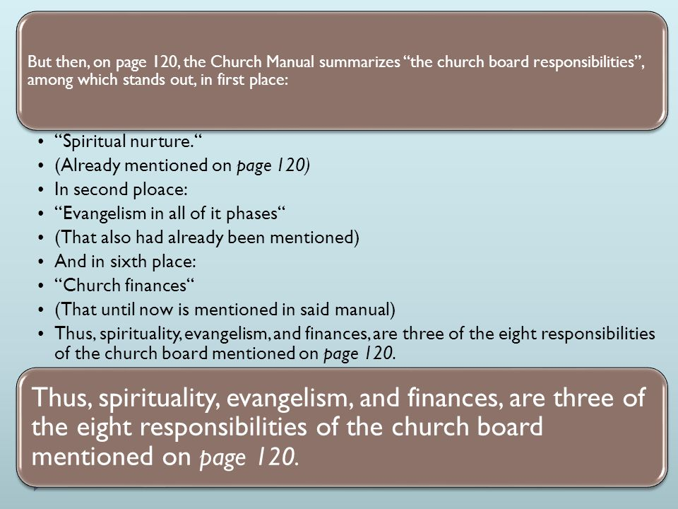 But then, on page 120, the Church Manual summarizes the church board responsibilities , among which stands out, in first place: Spiritual nurture. (Already mentioned on page 120) In second ploace: Evangelism in all of it phases (That also had already been mentioned) And in sixth place: Church finances (That until now is mentioned in said manual) Thus, spirituality, evangelism, and finances, are three of the eight responsibilities of the church board mentioned on page 120.