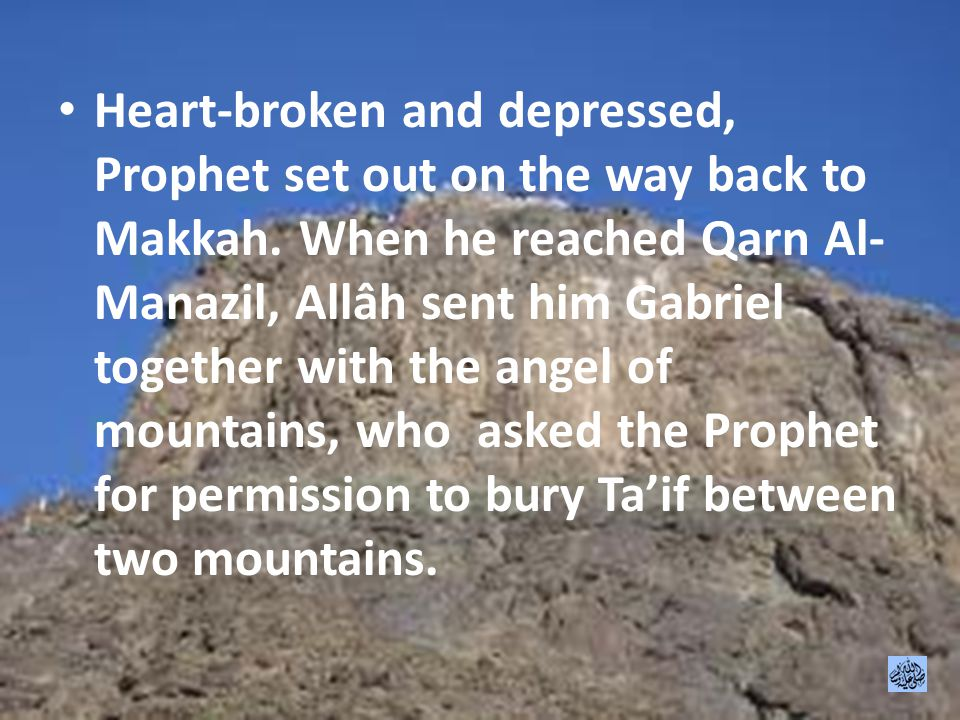 Heart-broken and depressed, Prophet set out on the way back to Makkah.