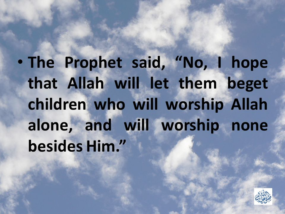 The Prophet said, No, I hope that Allah will let them beget children who will worship Allah alone, and will worship none besides Him.