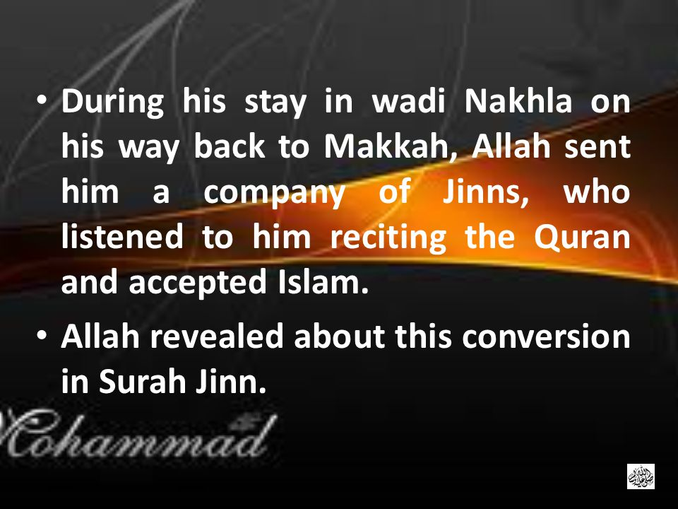 During his stay in wadi Nakhla on his way back to Makkah, Allah sent him a company of Jinns, who listened to him reciting the Quran and accepted Islam.