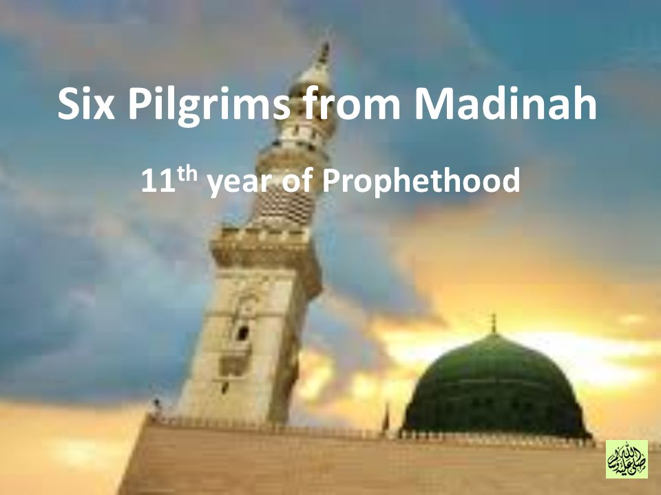Six Pilgrims from Madinah 11 th year of Prophethood