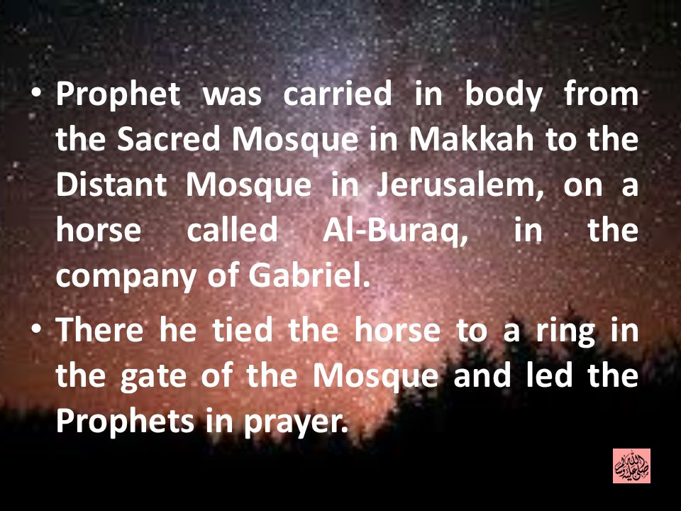 Prophet was carried in body from the Sacred Mosque in Makkah to the Distant Mosque in Jerusalem, on a horse called Al-Buraq, in the company of Gabriel.