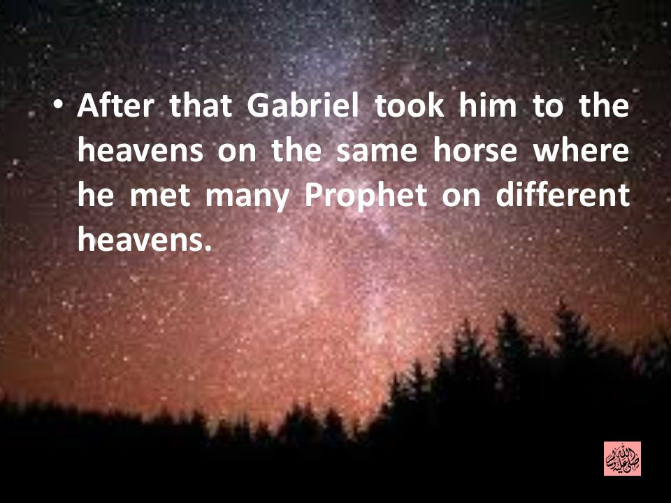 After that Gabriel took him to the heavens on the same horse where he met many Prophet on different heavens.