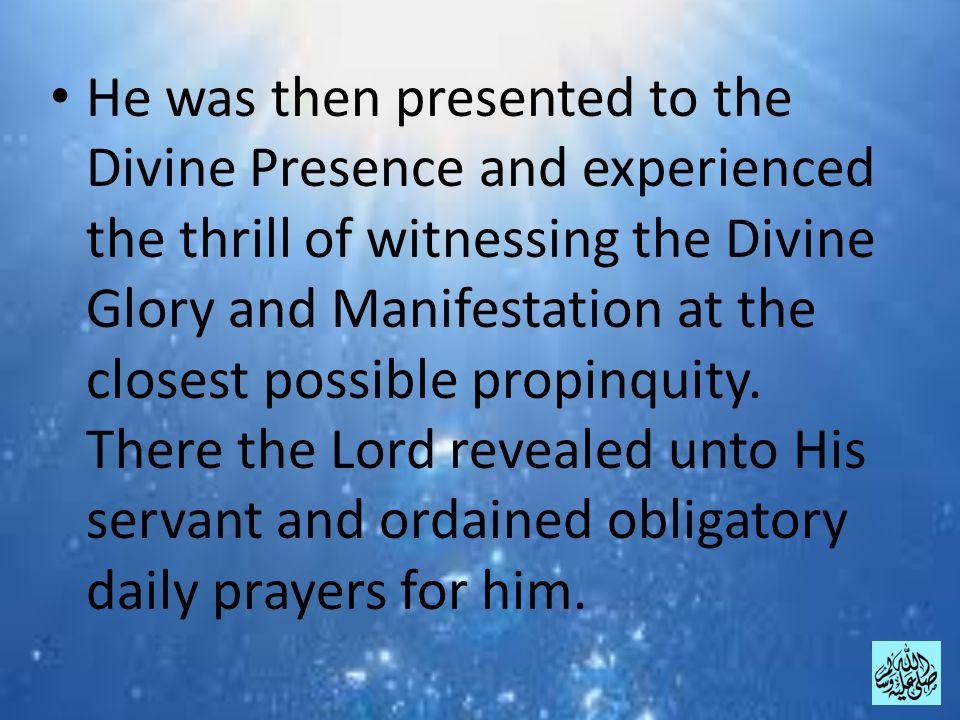 He was then presented to the Divine Presence and experienced the thrill of witnessing the Divine Glory and Manifestation at the closest possible propinquity.