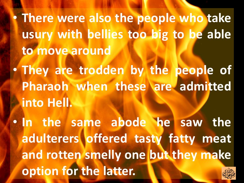 There were also the people who take usury with bellies too big to be able to move around They are trodden by the people of Pharaoh when these are admitted into Hell.