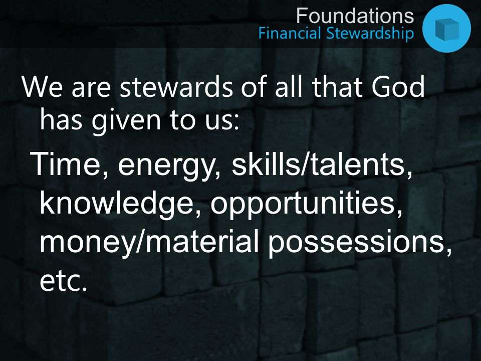Financial Stewardship Foundations We are stewards of all that God has given to us: Time, energy, skills/talents, knowledge, opportunities, money/mater