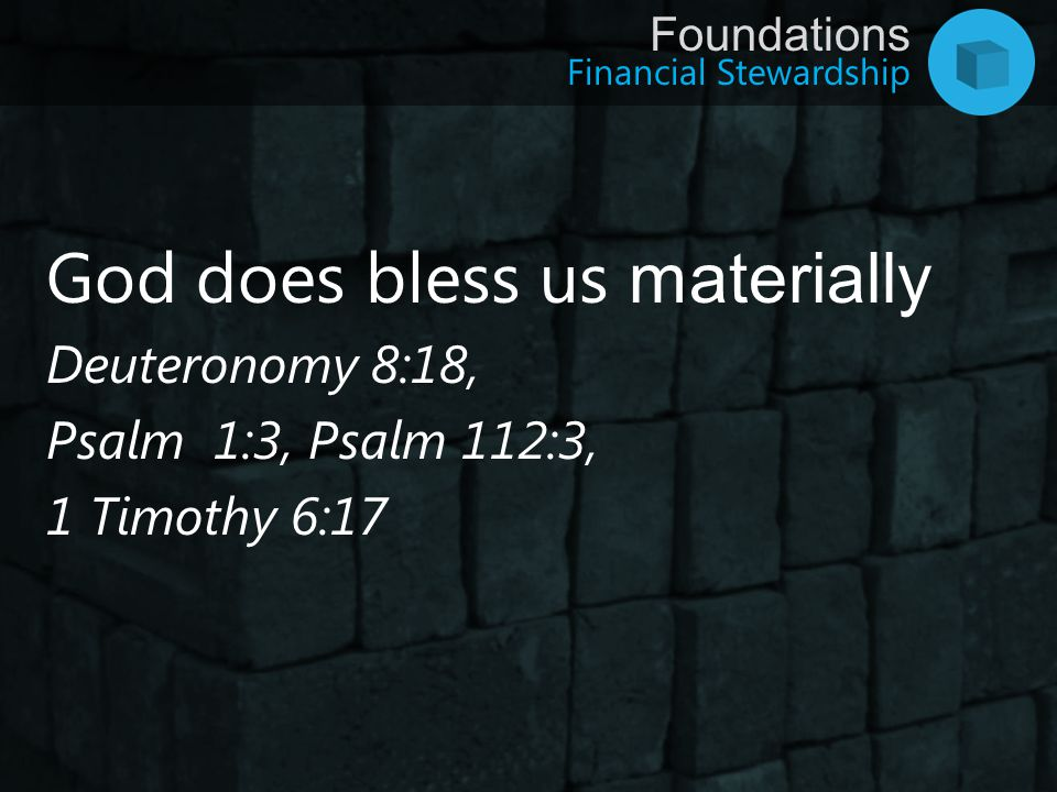 Financial Stewardship Foundations God does bless us materially Deuteronomy 8:18, Psalm 1:3, Psalm 112:3, 1 Timothy 6:17