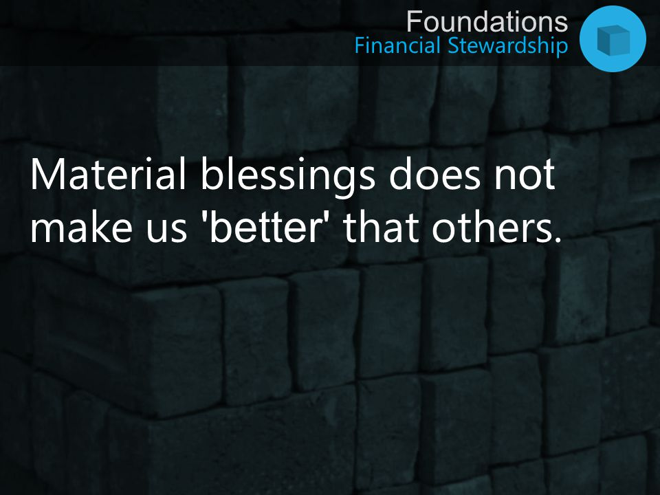 Financial Stewardship Foundations Material blessings does not make us 'better' that others.