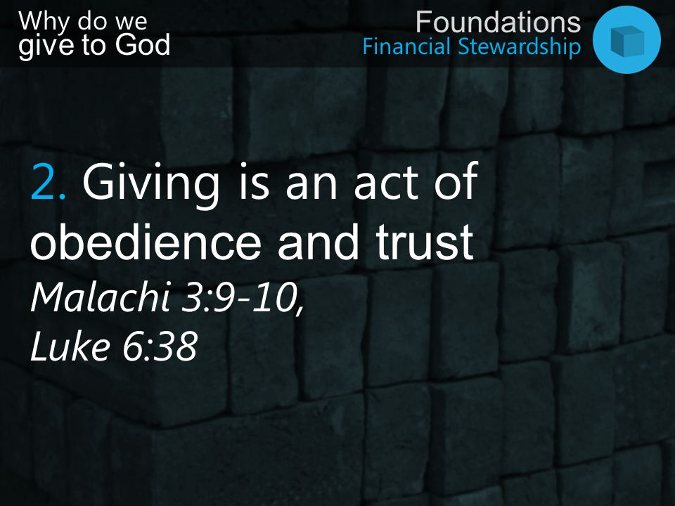 Financial Stewardship Foundations Why do we give to God 2. Giving is an act of obedience and trust Malachi 3:9-10, Luke 6:38