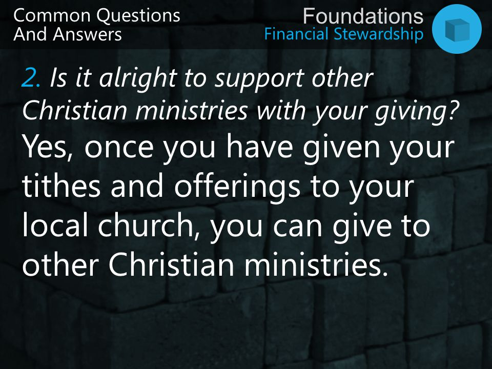 Financial Stewardship Foundations Common Questions And Answers 2. Is it alright to support other Christian ministries with your giving? Yes, once you