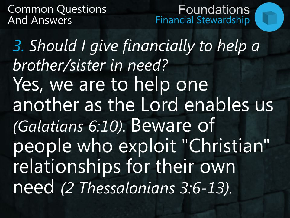 Financial Stewardship Foundations Common Questions And Answers 3. Should I give financially to help a brother/sister in need? Yes, we are to help one