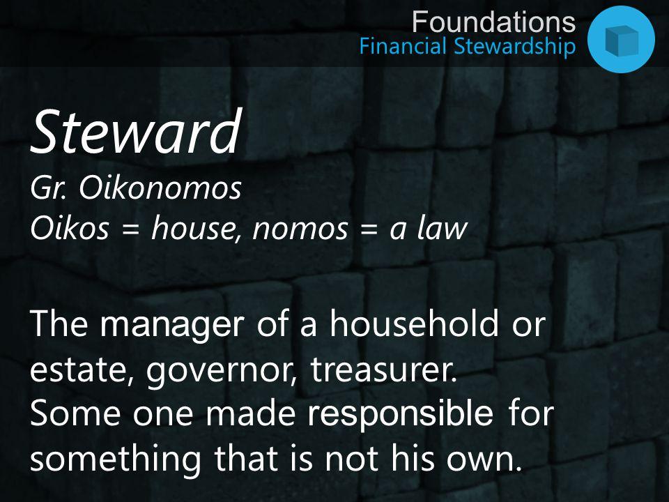 Financial Stewardship Foundations Steward Gr. Oikonomos Oikos = house, nomos = a law The manager of a household or estate, governor, treasurer. Some o