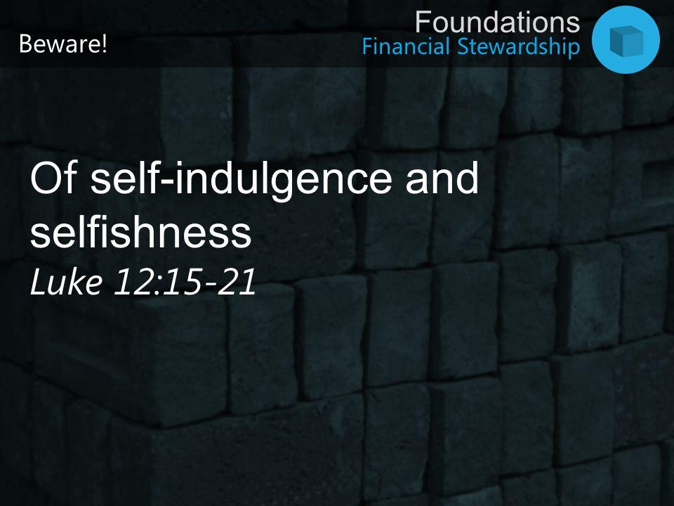 Financial Stewardship Foundations Of self-indulgence and selfishness Luke 12:15-21 Beware!