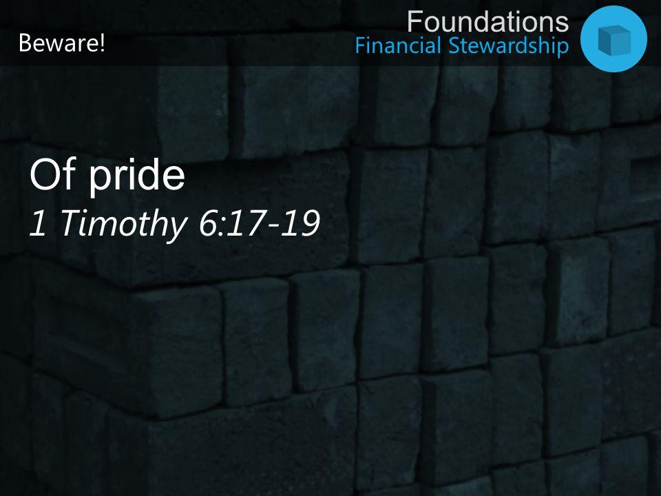 Financial Stewardship Foundations Beware! Of pride 1 Timothy 6:17-19
