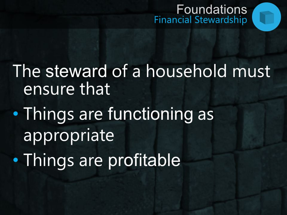 Financial Stewardship Foundations The steward of a household must ensure that Things are functioning as appropriate Things are profitable