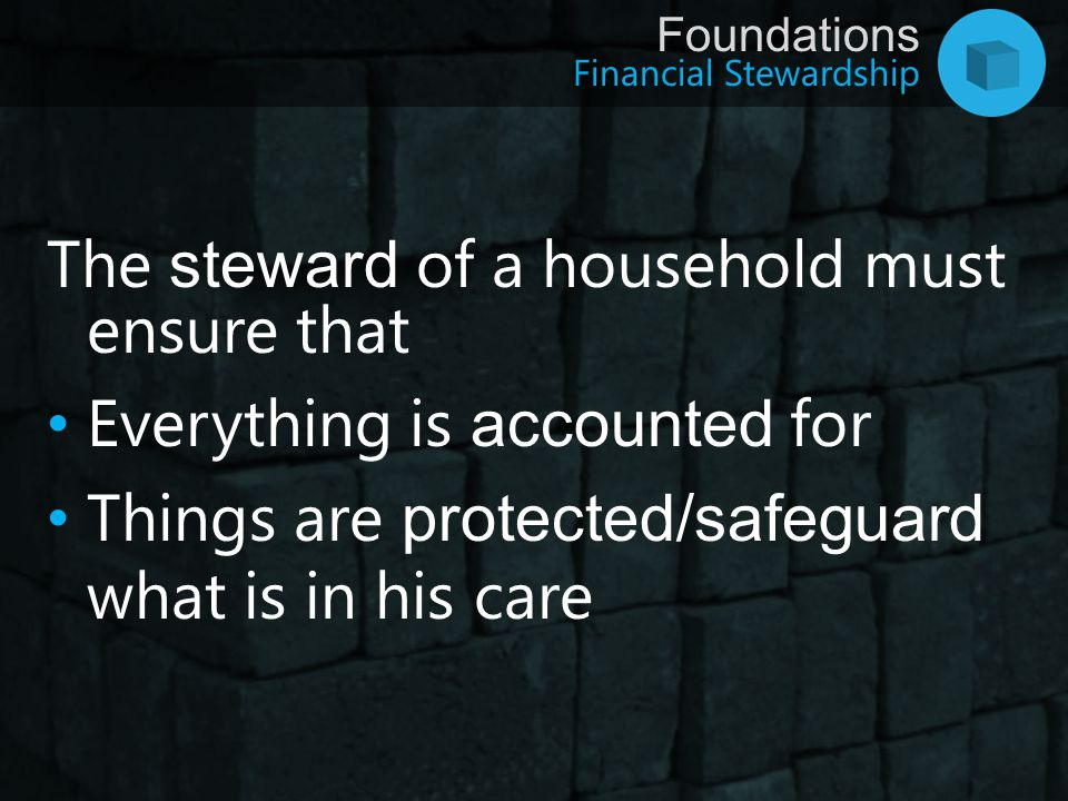 Financial Stewardship Foundations The steward of a household must ensure that There is continuity, i.e.