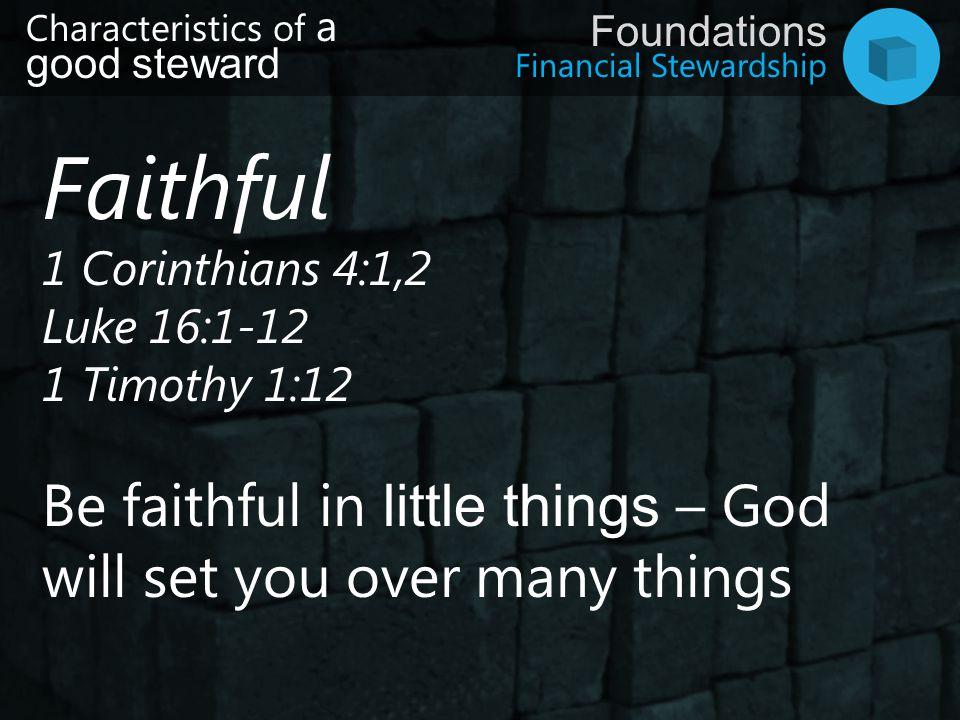 Financial Stewardship Foundations Faithful 1 Corinthians 4:1,2 Luke 16:1-12 1 Timothy 1:12 Be faithful in little things – God will set you over many t