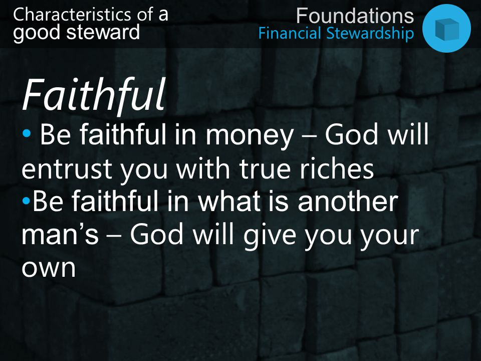 Financial Stewardship Foundations Characteristics of a good steward Faithful Be faithful in money – God will entrust you with true riches Be faithful