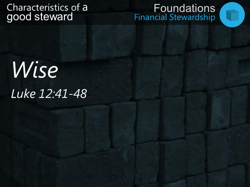 Financial Stewardship Foundations Wise Luke 12:41-48 Characteristics of a good steward