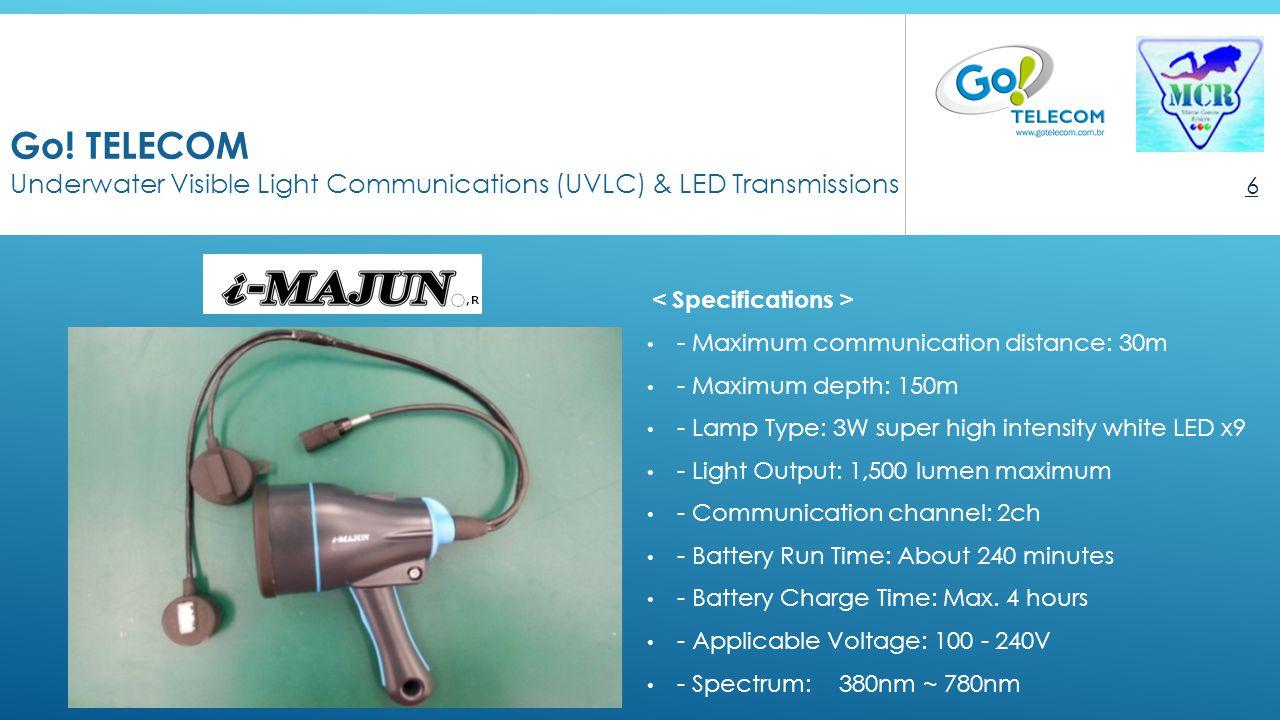Go! TELECOM Underwater Visible Light Communications (UVLC) & LED Transmissions 6 < Specifications > - Maximum communication distance: 30m - Maximum de