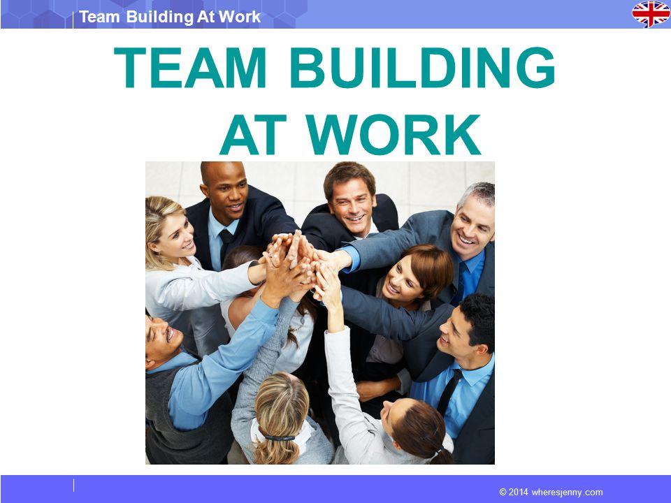 © 2014 wheresjenny.com Team Building At Work TEAM BUILDING AT WORK