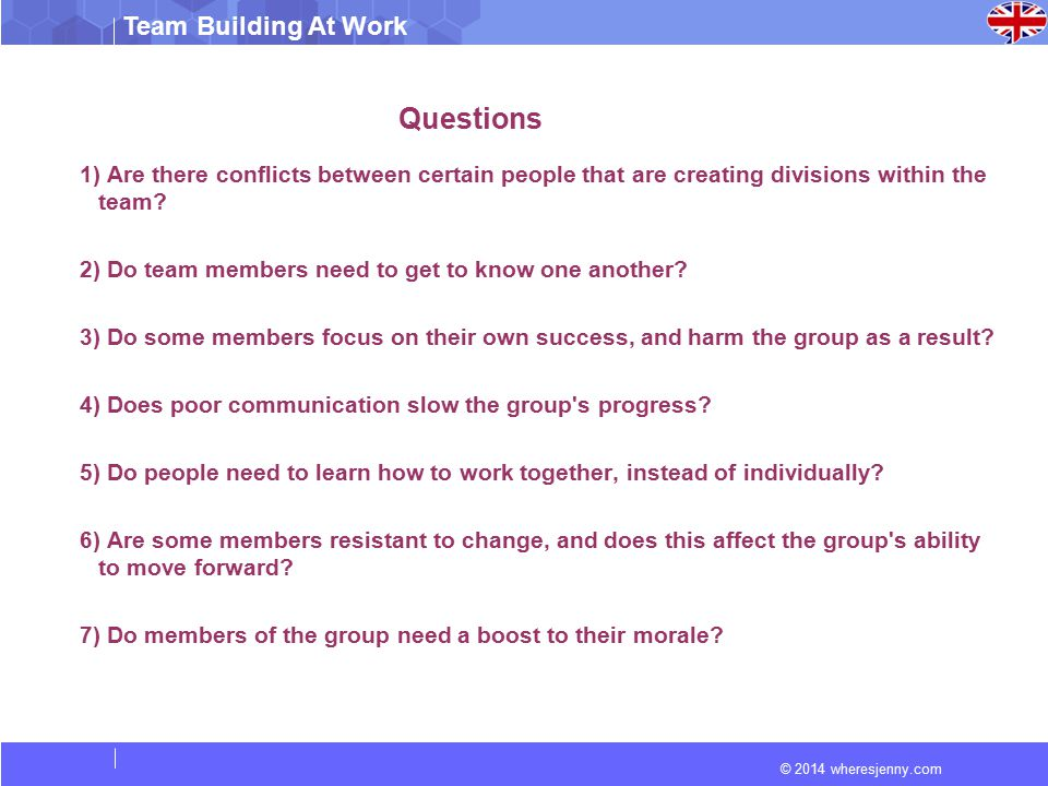 © 2014 wheresjenny.com Team Building At Work Questions 1) Are there conflicts between certain people that are creating divisions within the team.