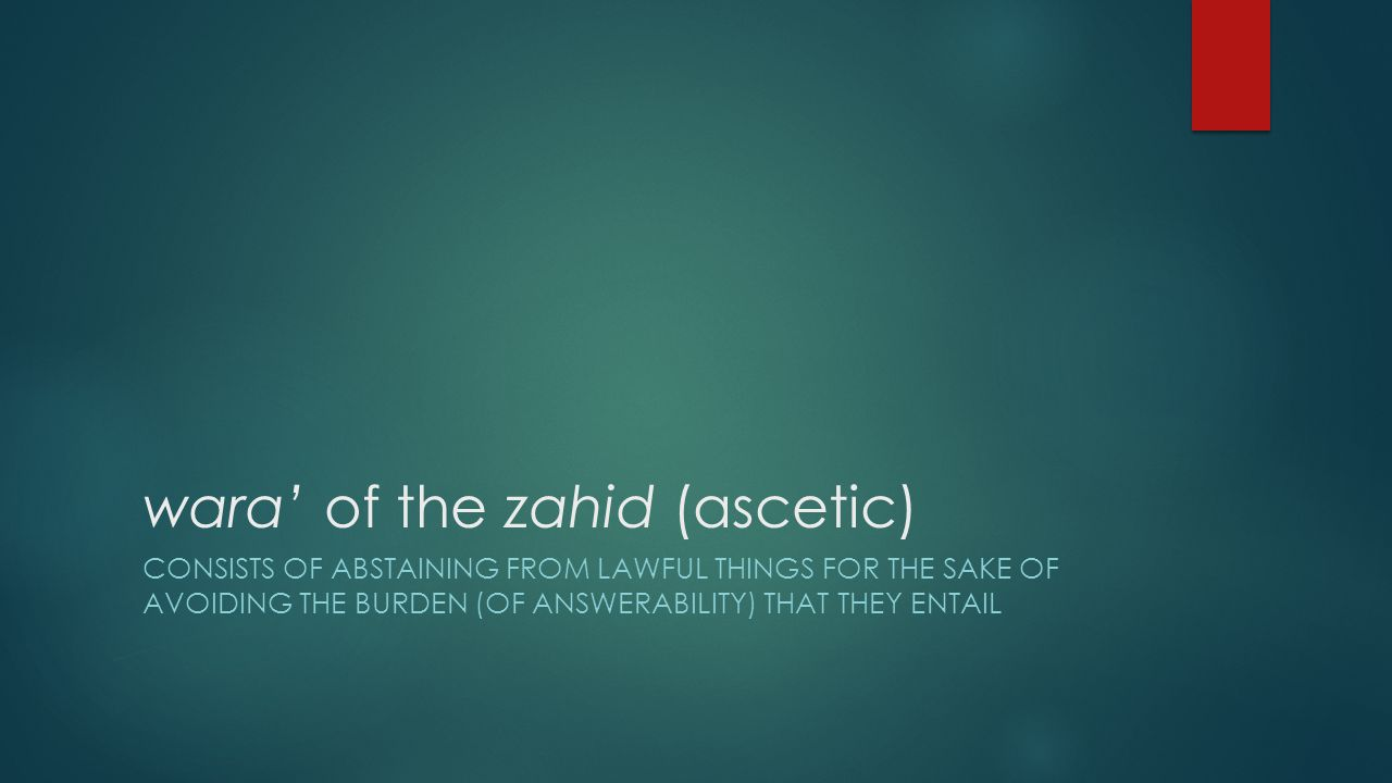 wara' of the zahid (ascetic) CONSISTS OF ABSTAINING FROM LAWFUL THINGS FOR THE SAKE OF AVOIDING THE BURDEN (OF ANSWERABILITY) THAT THEY ENTAIL