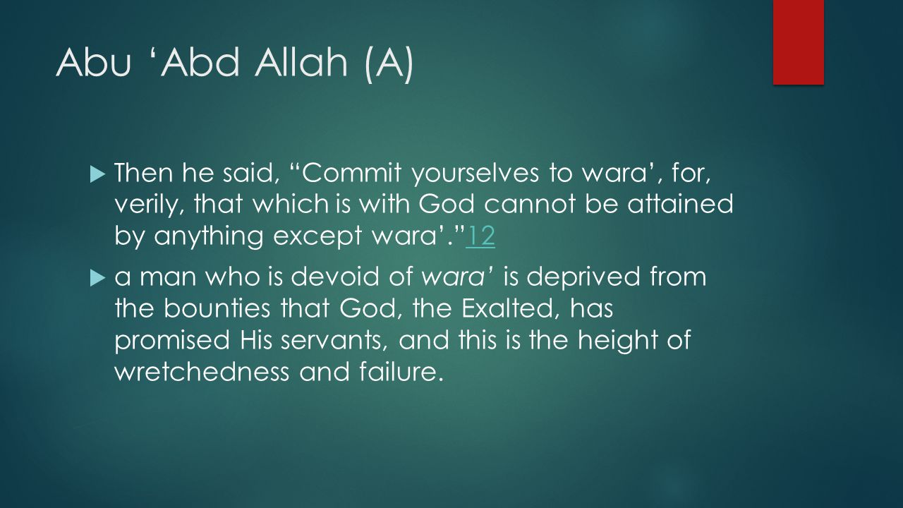 "Abu 'Abd Allah (A)  Then he said, ""Commit yourselves to wara', for, verily, that which is with God cannot be attained by anything except wara'.""1212"