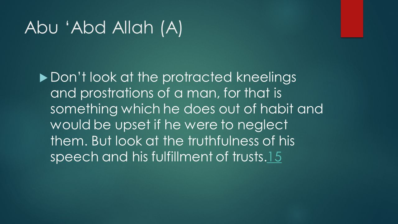 Abu 'Abd Allah (A)  Don't look at the protracted kneelings and prostrations of a man, for that is something which he does out of habit and would be u