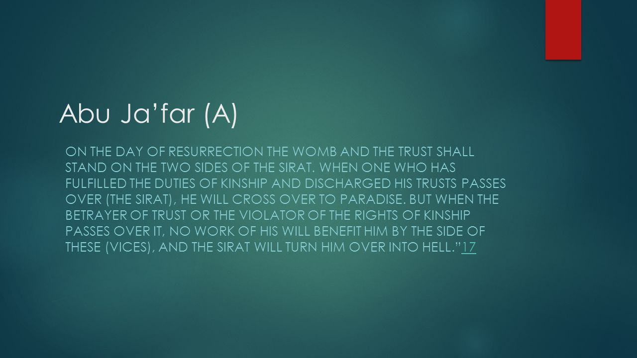 Abu Ja'far (A) ON THE DAY OF RESURRECTION THE WOMB AND THE TRUST SHALL STAND ON THE TWO SIDES OF THE SIRAT. WHEN ONE WHO HAS FULFILLED THE DUTIES OF K