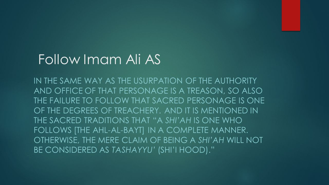 Follow Imam Ali AS IN THE SAME WAY AS THE USURPATION OF THE AUTHORITY AND OFFICE OF THAT PERSONAGE IS A TREASON, SO ALSO THE FAILURE TO FOLLOW THAT SA